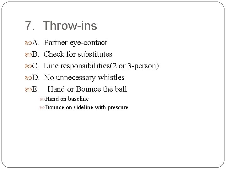 7. Throw-ins A. Partner eye-contact B. Check for substitutes C. Line responsibilities(2 or 3