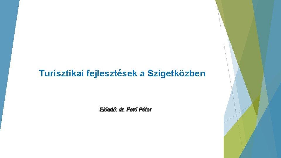 Turisztikai fejlesztések a Szigetközben Előadó: dr. Pető Péter