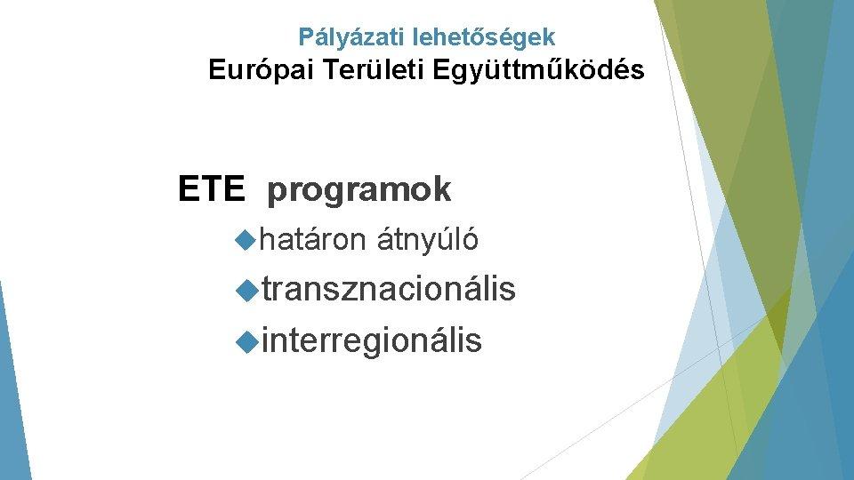 Pályázati lehetőségek Európai Területi Együttműködés ETE programok határon átnyúló transznacionális interregionális
