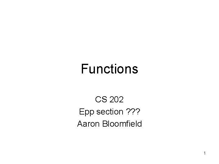 Functions CS 202 Epp section ? ? ? Aaron Bloomfield 1