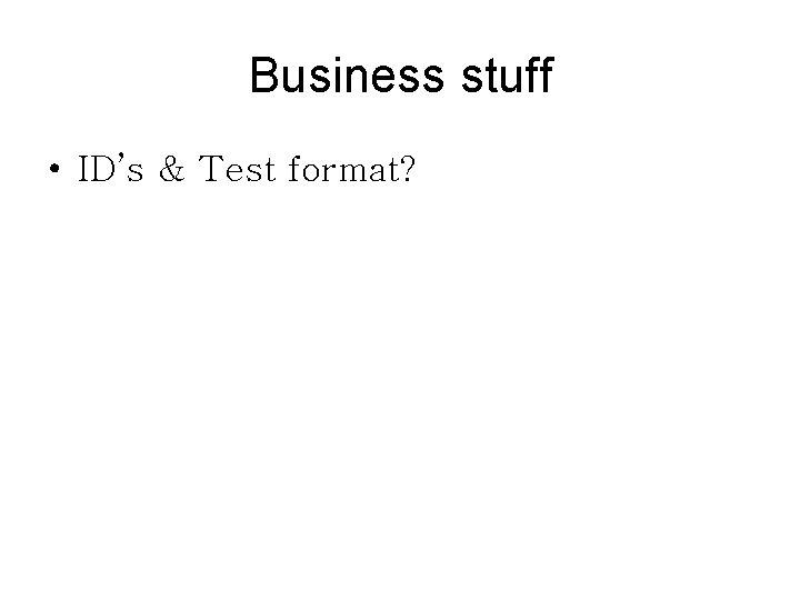 Business stuff • ID's & Test format?