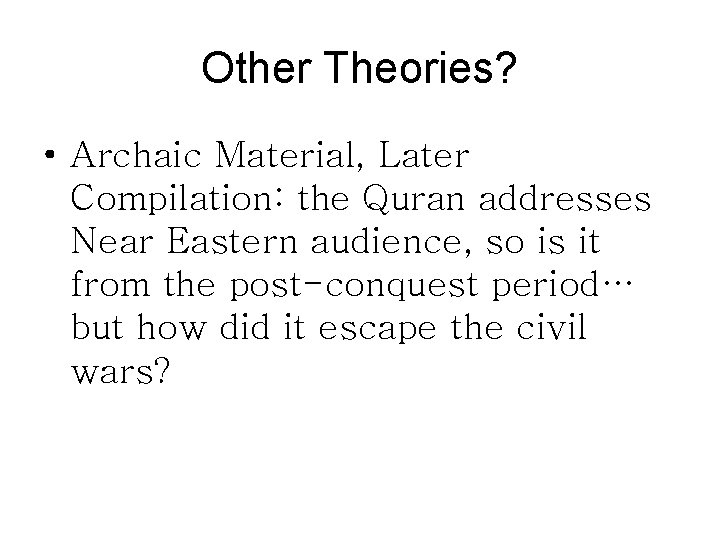 Other Theories? • Archaic Material, Later Compilation: the Quran addresses Near Eastern audience, so