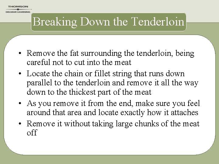 Breaking Down the Tenderloin • Remove the fat surrounding the tenderloin, being careful not