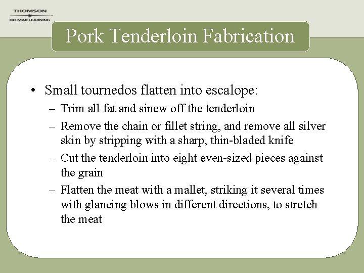 Pork Tenderloin Fabrication • Small tournedos flatten into escalope: – Trim all fat and