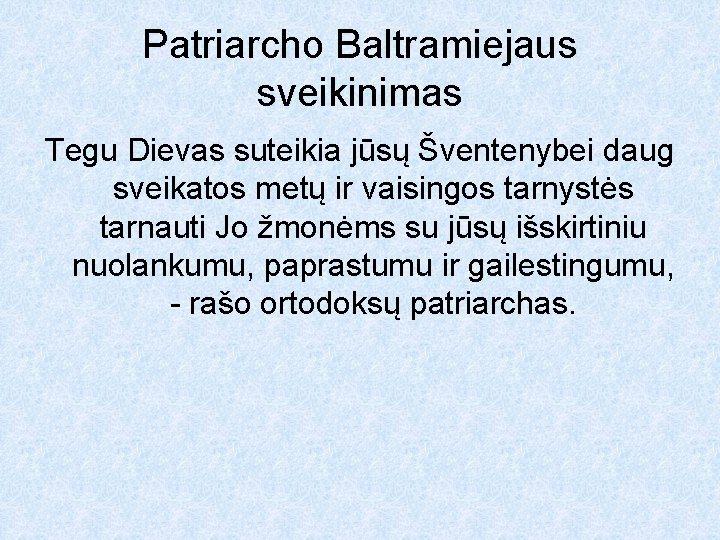 Patriarcho Baltramiejaus sveikinimas Tegu Dievas suteikia jūsų Šventenybei daug sveikatos metų ir vaisingos tarnystės