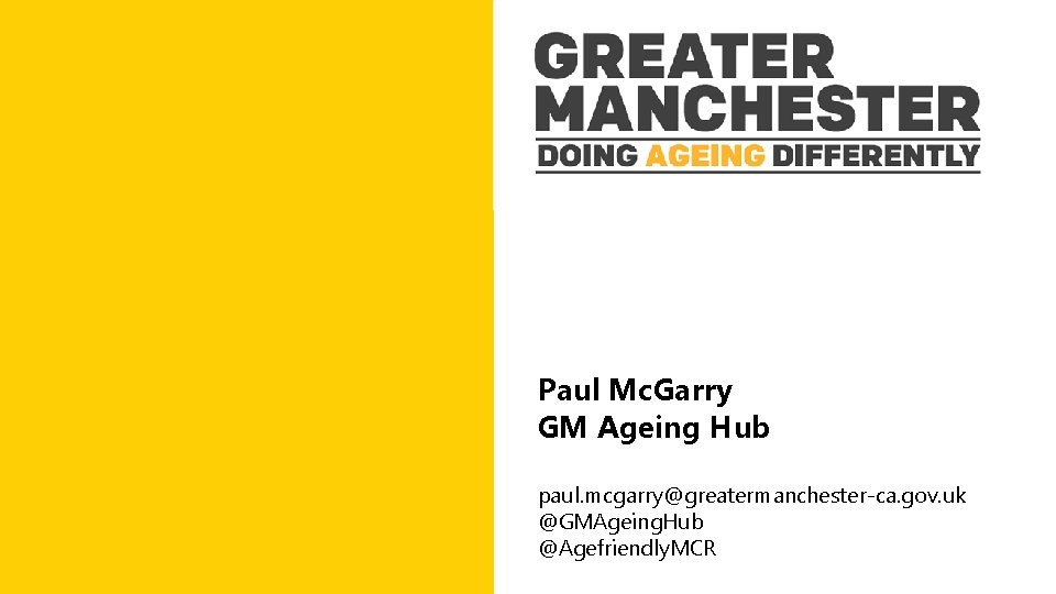 Paul Mc. Garry GM Ageing Hub paul. mcgarry@greatermanchester-ca. gov. uk @GMAgeing. Hub @Agefriendly. MCR