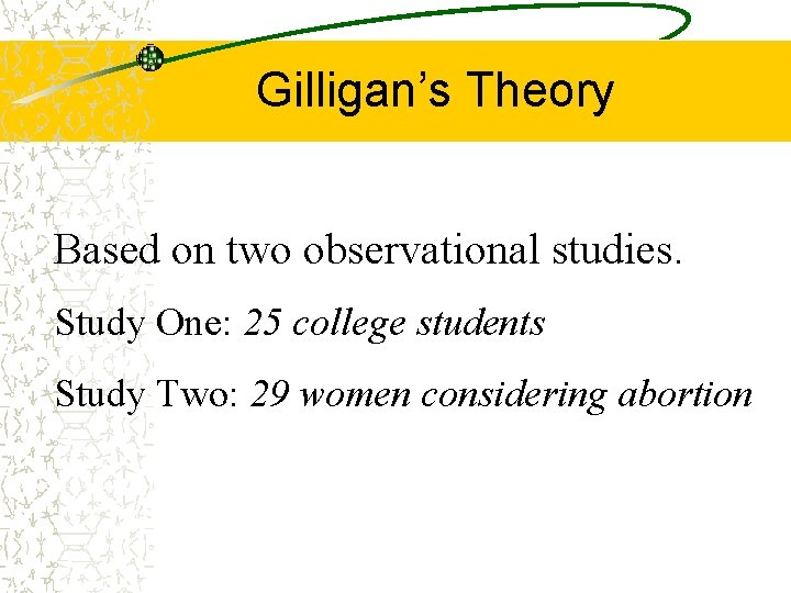 Gilligan's Theory Based on two observational studies. Study One: 25 college students Study Two: