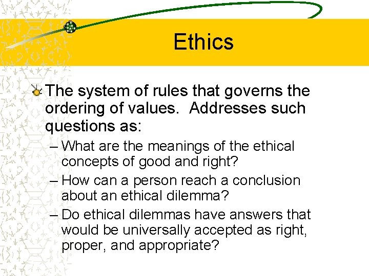 Ethics The system of rules that governs the ordering of values. Addresses such questions