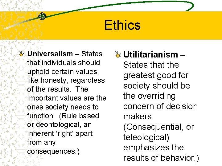 Ethics Universalism – States that individuals should uphold certain values, like honesty, regardless of