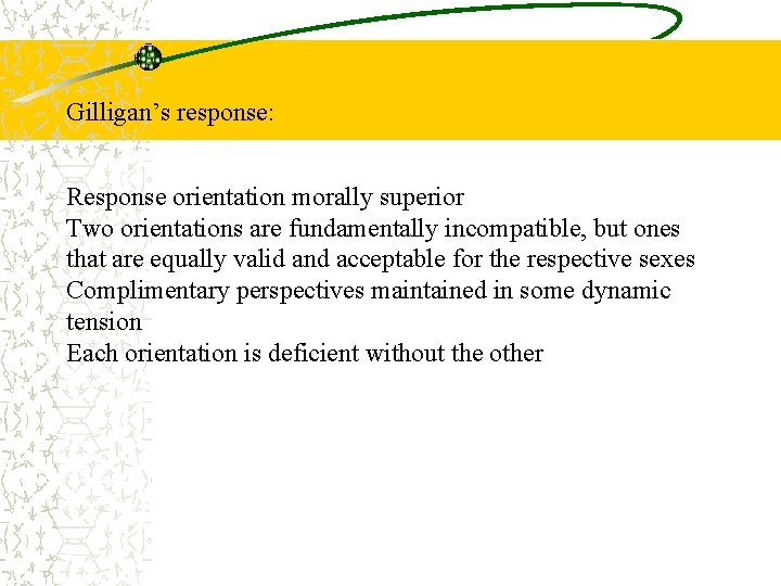 Gilligan's response: Response orientation morally superior Two orientations are fundamentally incompatible, but ones that