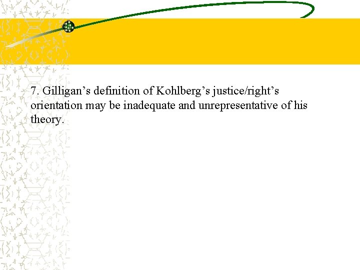 7. Gilligan's definition of Kohlberg's justice/right's orientation may be inadequate and unrepresentative of his