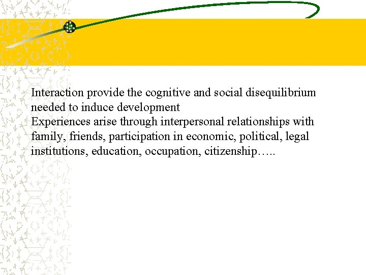 Interaction provide the cognitive and social disequilibrium needed to induce development Experiences arise through