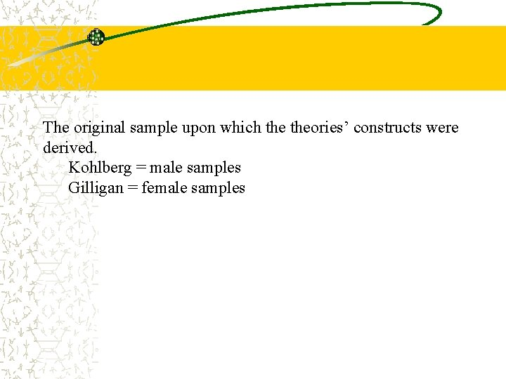 The original sample upon which theories' constructs were derived. Kohlberg = male samples Gilligan