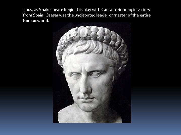 Thus, as Shakespeare begins his play with Caesar returning in victory from Spain, Caesar
