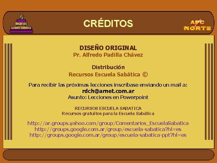 CRÉDITOS DISEÑO ORIGINAL Pr. Alfredo Padilla Chávez Distribución Recursos Escuela Sabática © Para recibir