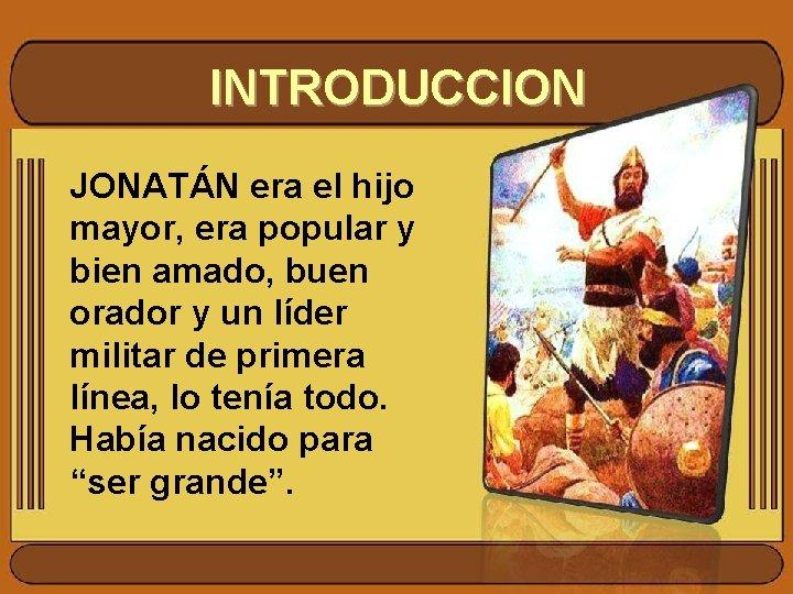 INTRODUCCION JONATÁN era el hijo mayor, era popular y bien amado, buen orador y
