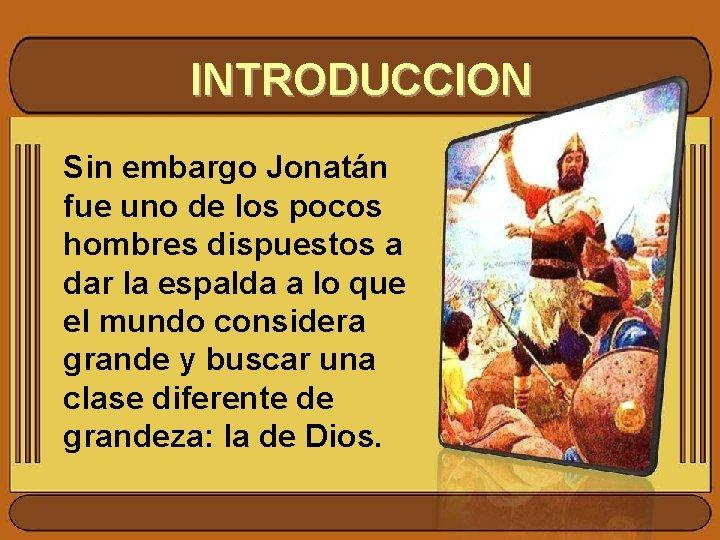 INTRODUCCION Sin embargo Jonatán fue uno de los pocos hombres dispuestos a dar la