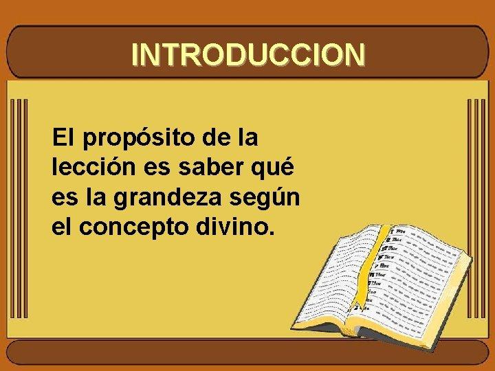 INTRODUCCION El propósito de la lección es saber qué es la grandeza según el