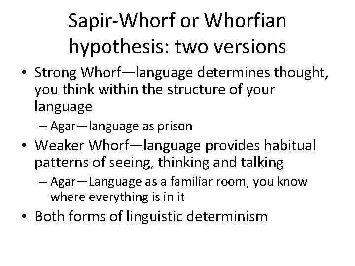 Sapir-Whorf or Whorfian hypothesis: two versions • Strong Whorf—language determines thought, you think within