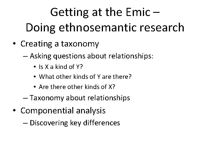 Getting at the Emic – Doing ethnosemantic research • Creating a taxonomy – Asking