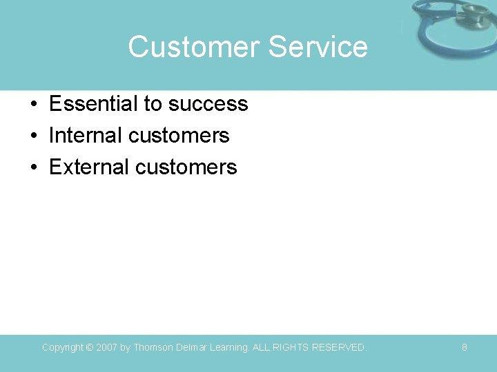 Customer Service • Essential to success • Internal customers • External customers Copyright ©