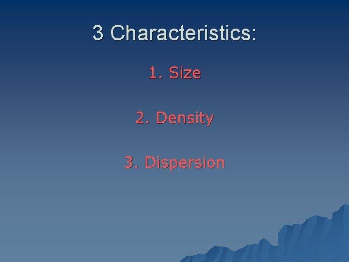 3 Characteristics: 1. Size 2. Density 3. Dispersion