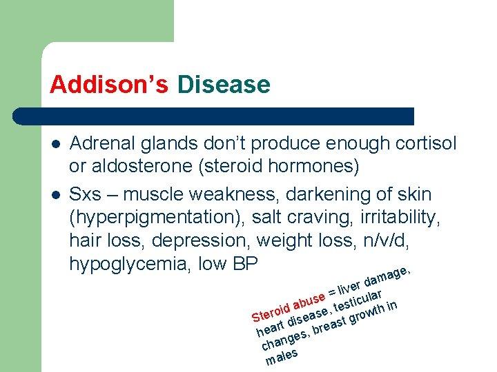 Addison's Disease l l Adrenal glands don't produce enough cortisol or aldosterone (steroid hormones)