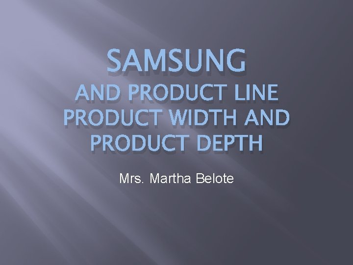 SAMSUNG AND PRODUCT LINE PRODUCT WIDTH AND PRODUCT DEPTH Mrs. Martha Belote