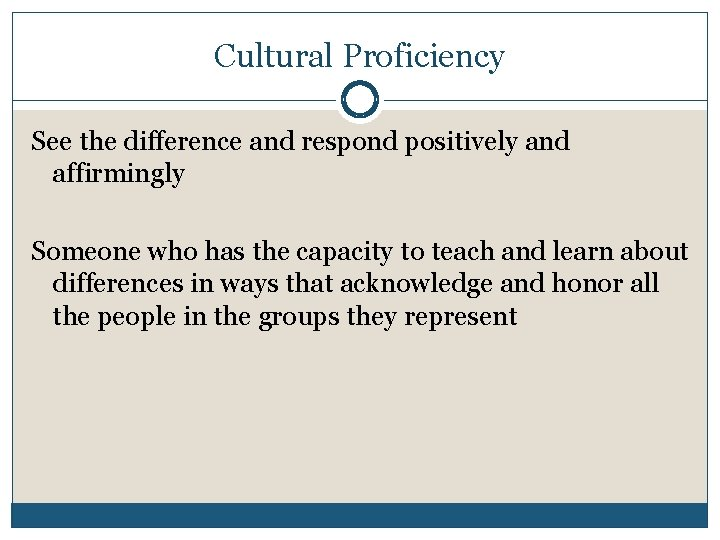 Cultural Proficiency See the difference and respond positively and affirmingly Someone who has the