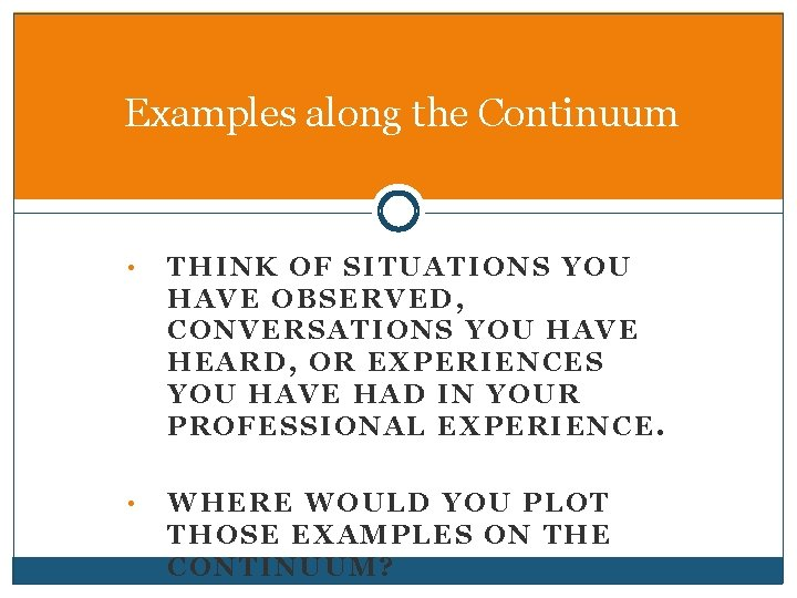 Examples along the Continuum • THINK OF SITUATIONS YOU HAVE OBSERVED, CONVERSATIONS YOU HAVE