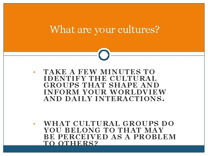 What are your cultures? • TAKE A FEW MINUTES TO IDENTIFY THE CULTURAL GROUPS