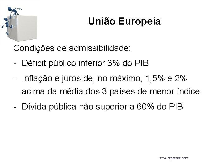 União Europeia Condições de admissibilidade: - Déficit público inferior 3% do PIB - Inflação