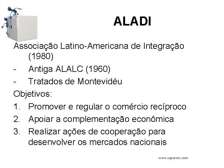ALADI Associação Latino-Americana de Integração (1980) - Antiga ALALC (1960) - Tratados de Montevidéu