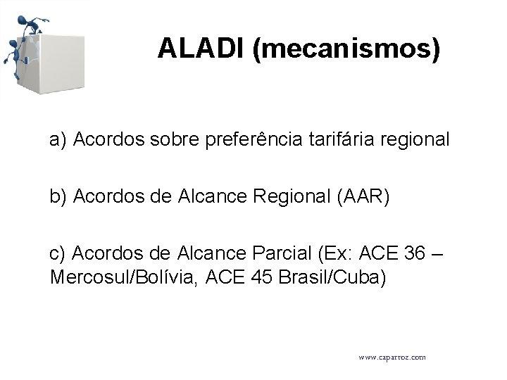 ALADI (mecanismos) a) Acordos sobre preferência tarifária regional b) Acordos de Alcance Regional (AAR)