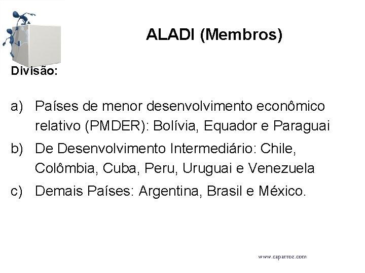 ALADI (Membros) Divisão: a) Países de menor desenvolvimento econômico relativo (PMDER): Bolívia, Equador e