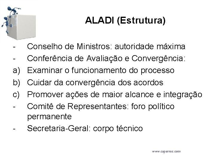 ALADI (Estrutura) a) b) c) - Conselho de Ministros: autoridade máxima Conferência de Avaliação