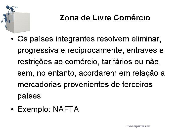 Zona de Livre Comércio • Os países integrantes resolvem eliminar, progressiva e reciprocamente, entraves