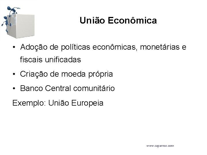 União Econômica • Adoção de políticas econômicas, monetárias e fiscais unificadas • Criação de