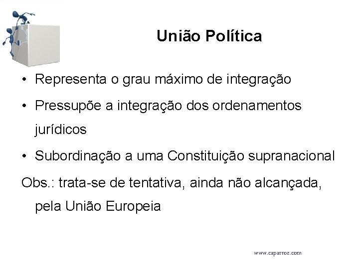 União Política • Representa o grau máximo de integração • Pressupõe a integração dos