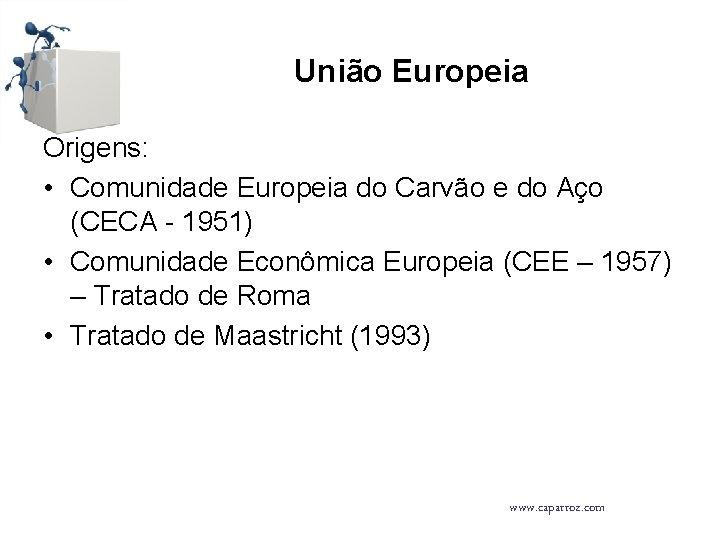 União Europeia Origens: • Comunidade Europeia do Carvão e do Aço (CECA - 1951)