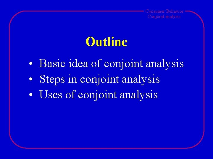 Consumer Behavior Conjoint analysis Outline • Basic idea of conjoint analysis • Steps in