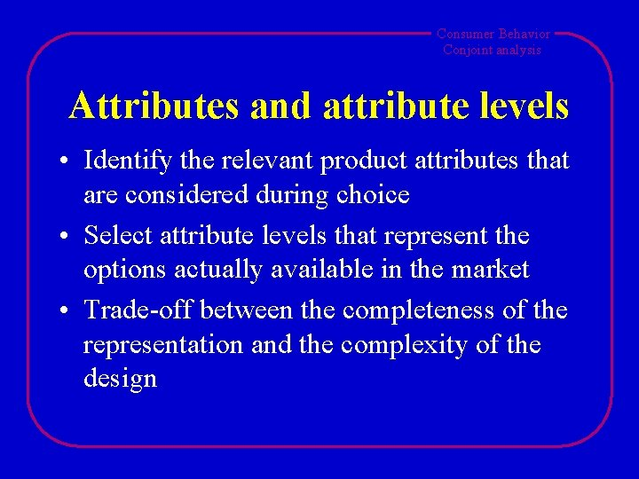 Consumer Behavior Conjoint analysis Attributes and attribute levels • Identify the relevant product attributes