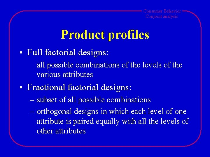 Consumer Behavior Conjoint analysis Product profiles • Full factorial designs: all possible combinations of