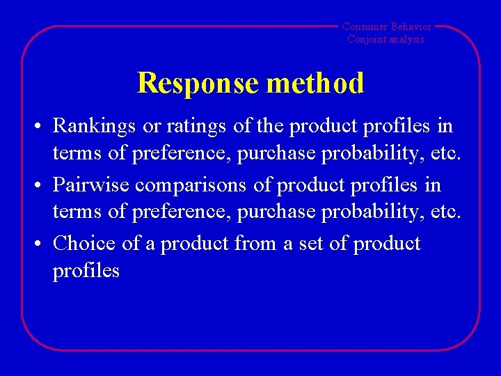 Consumer Behavior Conjoint analysis Response method • Rankings or ratings of the product profiles