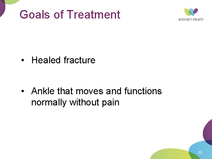 Goals of Treatment • Healed fracture • Ankle that moves and functions normally without