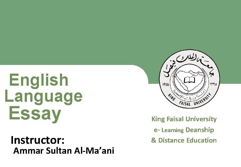 English Language Essay King Faisal University e- Learning Deanship & Distance Education Instructor: Ammar