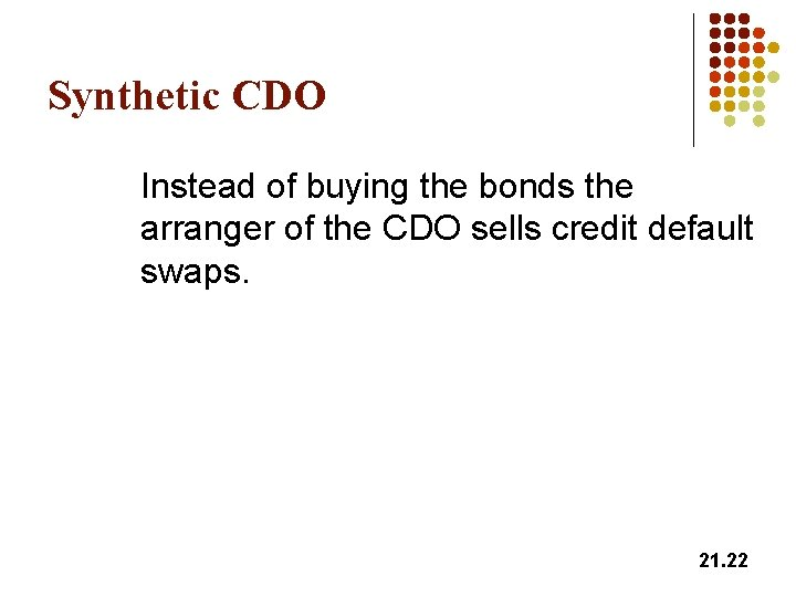 Synthetic CDO Instead of buying the bonds the arranger of the CDO sells credit