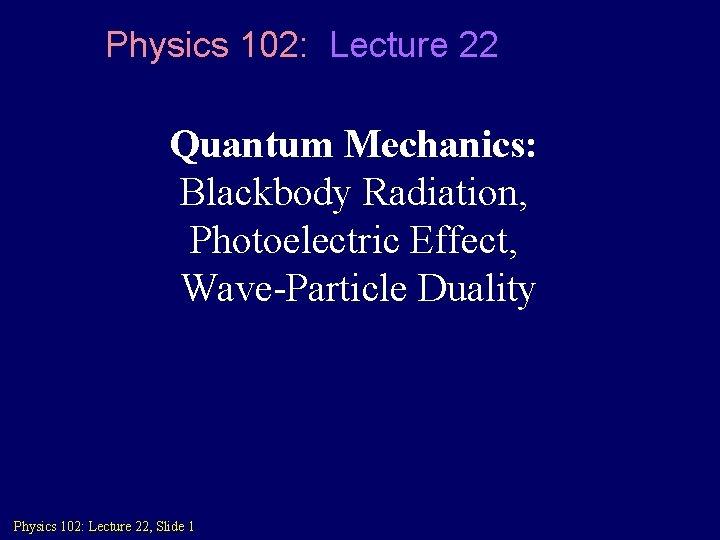 Physics 102: Lecture 22 Quantum Mechanics: Blackbody Radiation, Photoelectric Effect, Wave-Particle Duality Physics 102: