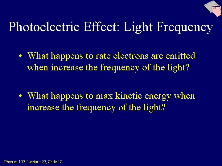 Photoelectric Effect: Light Frequency • What happens to rate electrons are emitted when increase