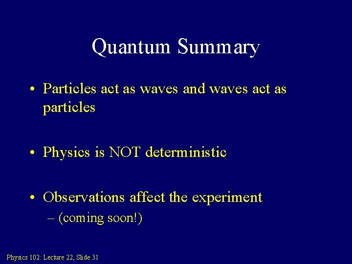Quantum Summary • Particles act as waves and waves act as particles • Physics